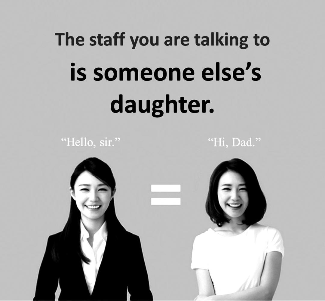 The staff you are talking to is someone else's daughter. It shows two women, one on the left wearing a suit saying 'hello sir', and the same woman on the right in t-shirt saying ''hi dad'. This campaign was used to promote the human rights of service labourers in South Korea. Image Credit: Korea Federation of Banks